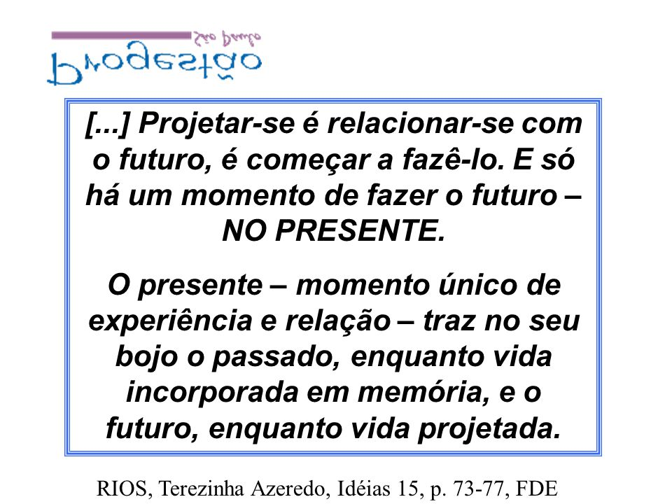 [. ] Projetar-se é relacionar-se com o futuro, é começar a fazê-lo